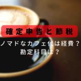 フリーランスのノマドなカフェ代を経費にする方法と勘定科目/確定申告と仕訳